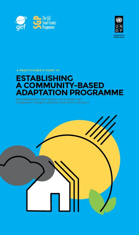 A Practitioners Guide to Establishing A Community-Based Adaptation Programme Recommendations Based on A UNDP-GEF Community-based adaptation Pilot Project